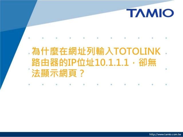 http://www.tamio.com.tw 為什麼在網址列輸入TOTOLINK 路由器的IP位址10.1.1.1,卻無 法顯示網頁?