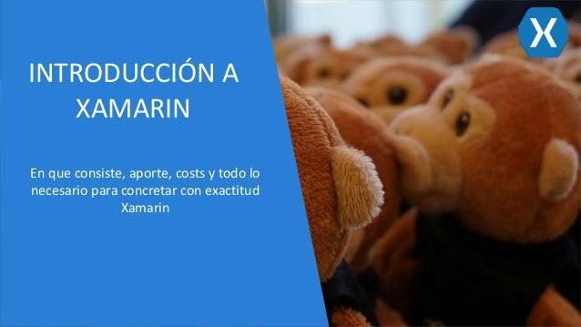 INTRODUCCIÓN A XAMARIN En que consiste, aporte, costs y todo lo necesario para concretar con exactitud Xamarin