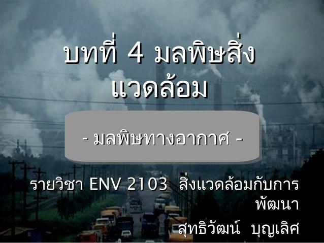 บทที่บทที่ 44 มลพิษสิ่งมลพิษสิ่ง แวดล้อมแวดล้อม -- มลพิษทางอากาศมลพิษทางอากาศ -- รายวิชารายวิชา ENV 2103ENV 2103 สิ่งแวดล้...