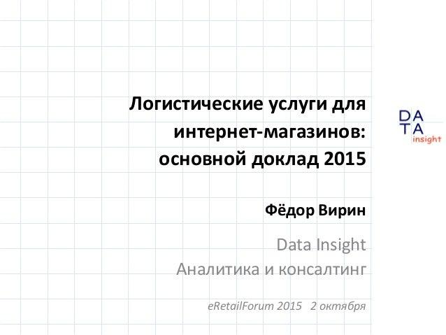 D insight AT A Логистические услуги для интернет-магазинов: основной доклад 2015 Фёдор Вирин Data Insight Аналитика и конс...