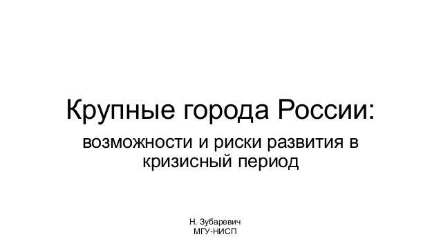 Крупные города России: возможности и риски развития в кризисный период Н. Зубаревич МГУ-НИСП