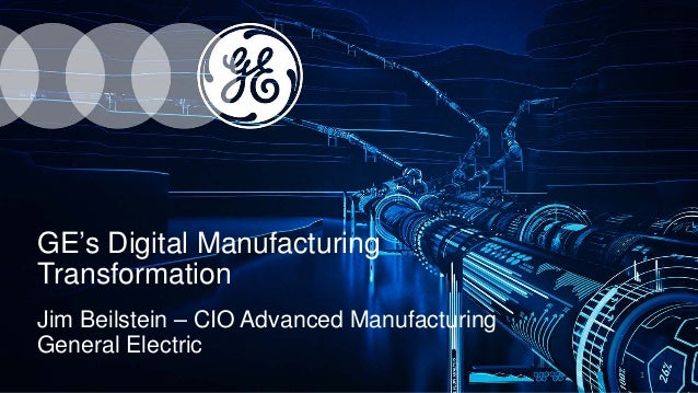GE's Digital Manufacturing Transformation Jim Beilstein – CIO Advanced Manufacturing General Electric 1