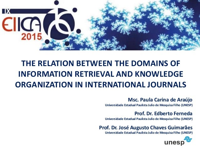 THE RELATION BETWEEN THE DOMAINS OF INFORMATION RETRIEVAL AND KNOWLEDGE ORGANIZATION IN INTERNATIONAL JOURNALS Msc. Paula ...