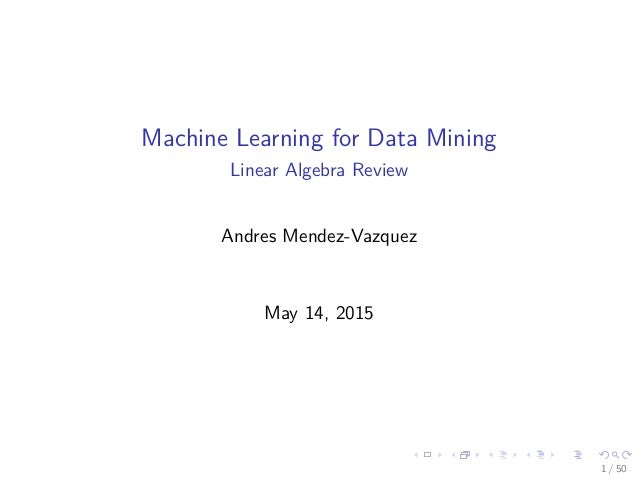 Machine Learning for Data Mining Linear Algebra Review Andres Mendez-Vazquez May 14, 2015 1 / 50