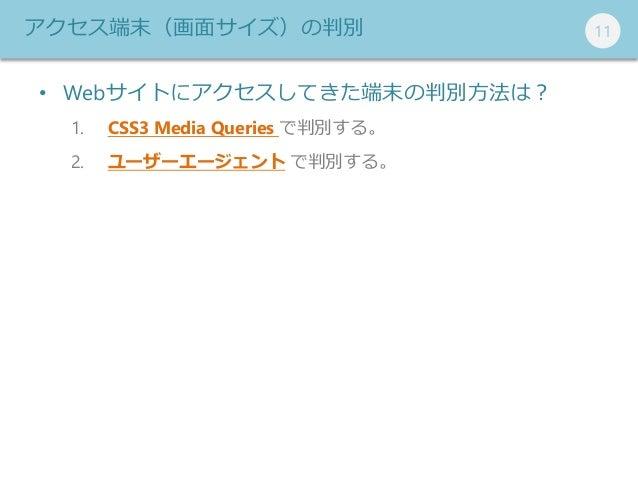111111アクセス端末(画面サイズ)の判別 • Webサイトにアクセスしてきた端末の判別方法は? 1. CSS3 Media Queries で判別する。 2. ユーザーエージェント で判別する。
