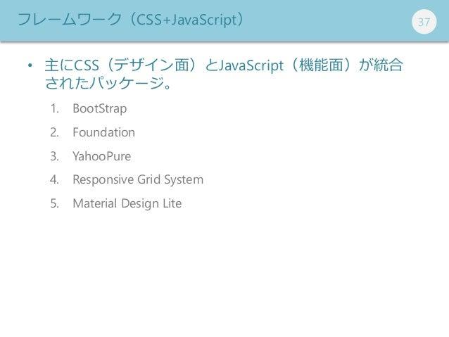 373737 • 主にCSS(デザイン面)とJavaScript(機能面)が統合 されたパッケージ。 1. BootStrap 2. Foundation 3. YahooPure 4. Responsive Grid System 5. Ma...
