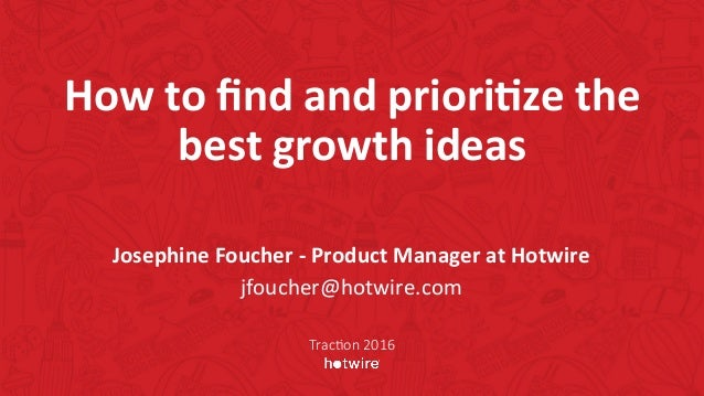 How	to	find	and	priori-ze	the	 best	growth	ideas	 Josephine	Foucher	-	Product	Manager	at	Hotwire	 jfoucher@hotwire.com	 Tra...