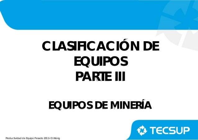 Productividad de Equipo Pesado 2011-I D.Wong CLASIFICACIÓN DE EQUIPOS PARTE III EQUIPOS DE MINERÍA