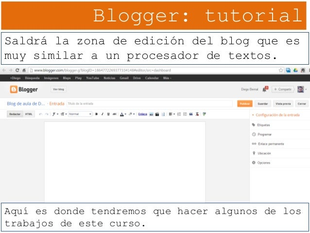 Blogger: tutorial Saldrá la zona de edición del blog que es muy similar a un procesador de textos. Aquí es donde tendremos...