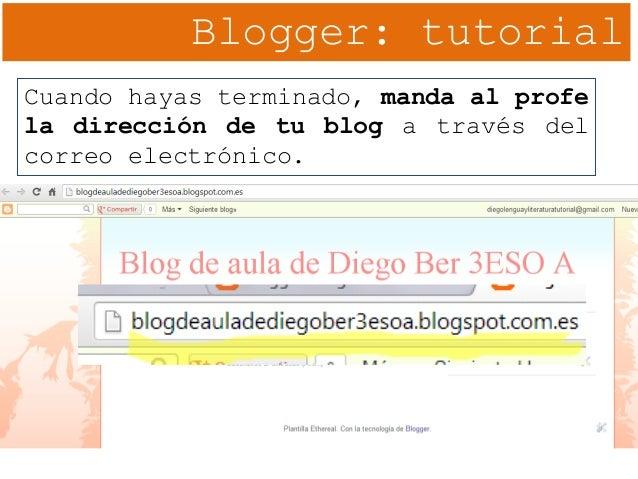 Blogger: tutorial Cuando hayas terminado, manda al profe la dirección de tu blog a través del correo electrónico.