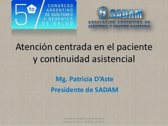 Atención centrada en el paciente y continuidad asistencial Mg. Patricia D'Aste Presidente de SADAM Asociación Argentina de...