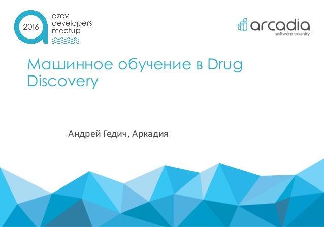 Машинное обучение в Drug Discovery Андрей Гедич, Аркадия
