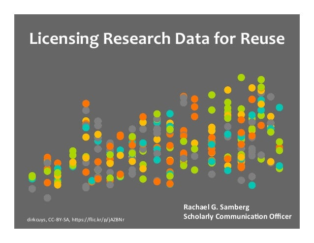Licensing	Research	Data	for	Reuse	 Rachael	G.	Samberg	 Scholarly	Communica5on	Officer	dirkcuys,	CC-BY-SA,	h2ps://flic.kr/p/jA...