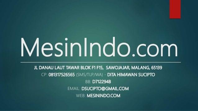 MesinIndo.com JL DANAU LAUT TAWAR BLOK F1 F15, SAWOJAJAR, MALANG, 65139 CP: 081317526565 (SMS/TLP/WA) - DITA HIMAWAN SUCIP...