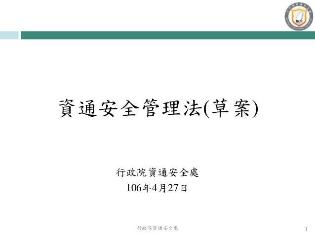資通安全管理法(草案) 行政院資通安全處 106年4月27日 行政院資通安全處 1