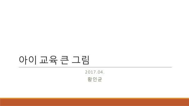 아이 교육 큰 그림 2017.04. 황인균