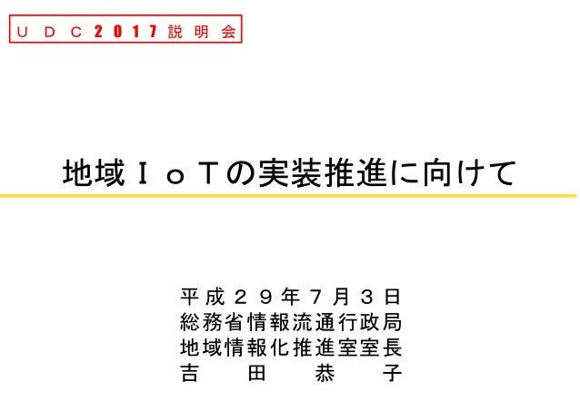 地域IoTの実装推進に向けて U D C 2 0 1 7 説 明 会 平 成 2 9 年 7 月 3 日 総務省情報流通行政局 地域情報化推進室室長 吉 田 恭 子