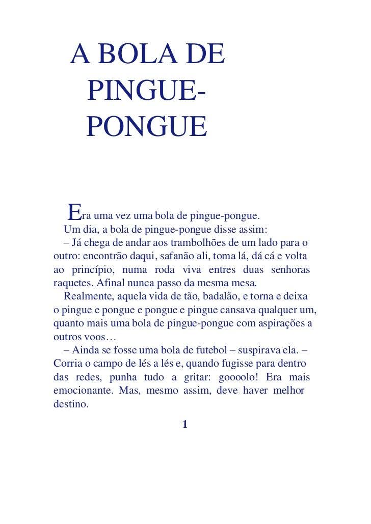 A BOLA DE    PINGUE-    PONGUE   Era uma vez uma bola de pingue-pongue.  Um dia, a bola de pingue-pongue disse assim:  – J...