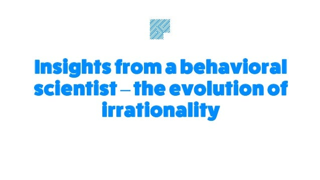 Insights from a behavioral scientist –the evolution of irrationality