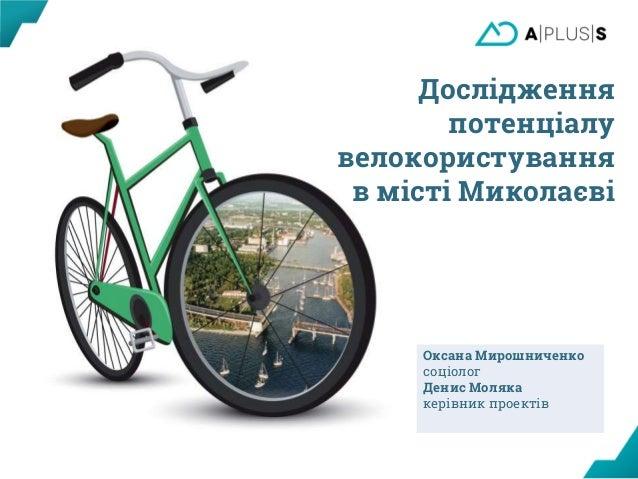 Оксана Мирошниченко соціолог Денис Моляка керівник проектів Дослідження потенціалу велокористування в місті Миколаєві
