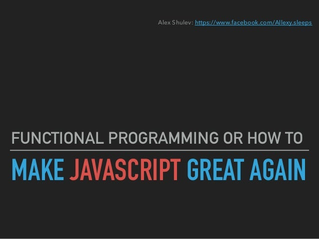 MAKE JAVASCRIPT GREAT AGAIN FUNCTIONAL PROGRAMMING OR HOW TO Alex Shulev: https://www.facebook.com/Allexy.sleeps