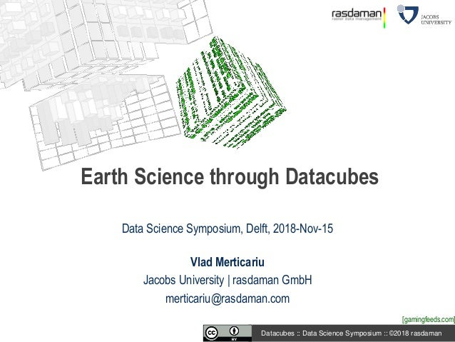 Datacubes :: Data Science Symposium :: ©2018 rasdaman Data Science Symposium, Delft, 2018-Nov-15 Vlad Merticariu Jacobs Un...