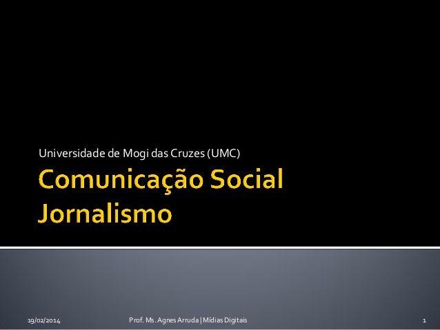 Universidade de Mogi das Cruzes (UMC)  19/02/2014  Prof. Ms. Agnes Arruda | Mídias Digitais  1