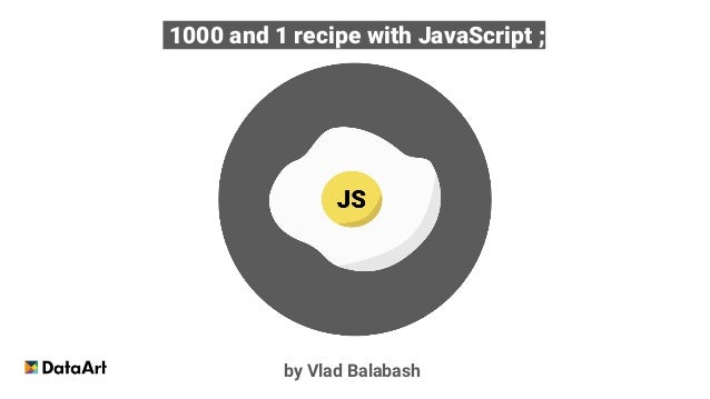 1000 and 1 recipe with JavaScript ; by Vlad Balabash