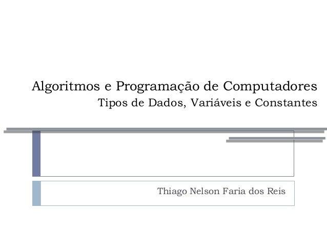 Algoritmos e Programação de Computadores Tipos de Dados, Variáveis e Constantes Thiago Nelson Faria dos Reis