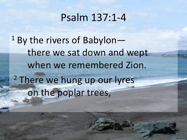 Psalm 137:1-41By the rivers of Babylon—    there we sat down and wept    when we remembered Zion.2 There we hung up our ly...