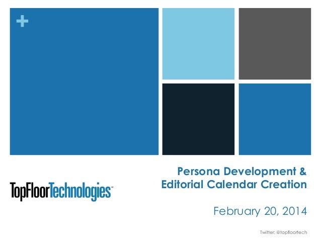 +  Persona Development & Editorial Calendar Creation February 20, 2014 Twitter: @topfloortech
