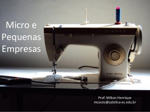 Micro e Pequenas Empresas Prof. Milton Henrique mcouto@catolica-es.edu.br