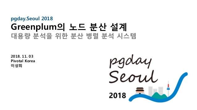 1 pgday.Seoul 2018 Greenplum의 노드 분산 설계 대용량 분석을 위한 분산 병렬 분석 시스템 2018. 11. 03 Pivotal Korea 이상희