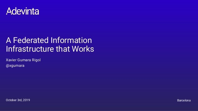 A Federated Information Infrastructure that Works Xavier Gumara Rigol @xgumara October 3rd, 2019 Barcelona