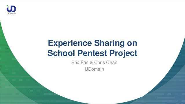 Experience Sharing on School Pentest Project Eric Fan & Chris Chan UDomain