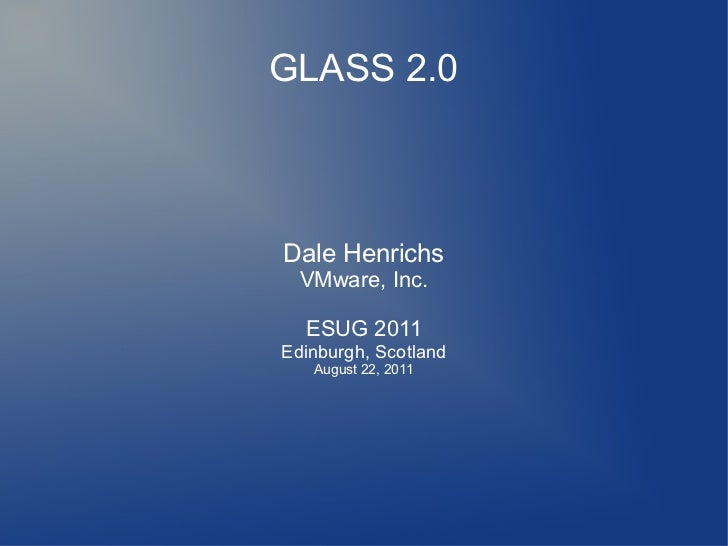 GLASS 2.0Dale Henrichs  VMware, Inc.  ESUG 2011Edinburgh, Scotland   August 22, 2011