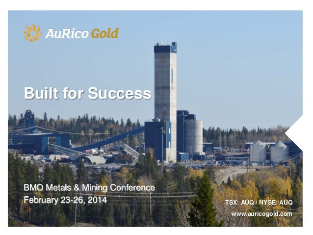 Built for Success  BMO Metals & Mining Conference February 23-26, 2014  TSX: AUQ / NYSE: AUQ www.auricogold.com
