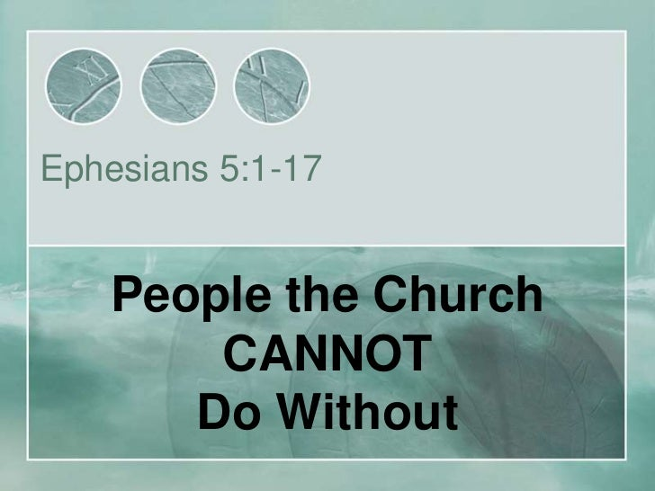 Ephesians 5:1-17    People the Church        CANNOT       Do Without