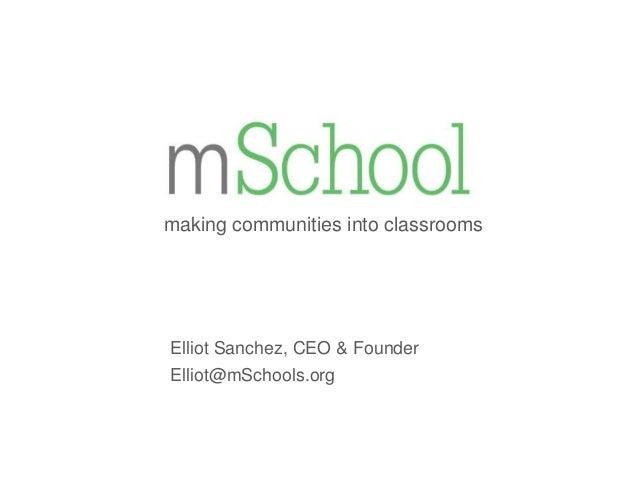 making communities into classrooms  Elliot Sanchez, CEO & Founder Elliot@mSchools.org