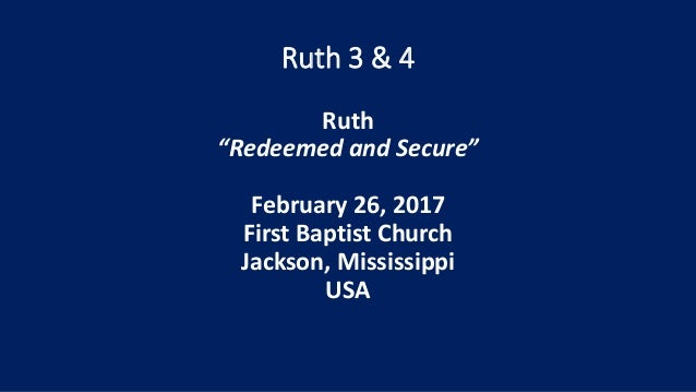 """Ruth 3 & 4 Ruth """"Redeemed and Secure"""" February 26, 2017 First Baptist Church Jackson, Mississippi USA"""