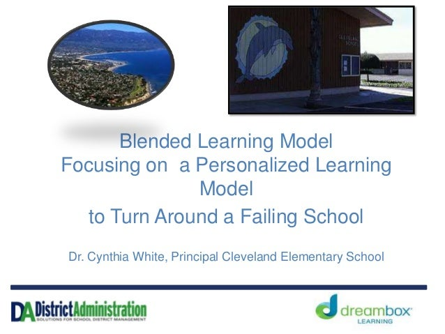 Blended Learning Model Focusing on a Personalized Learning Model to Turn Around a Failing School Dr. Cynthia White, Princi...