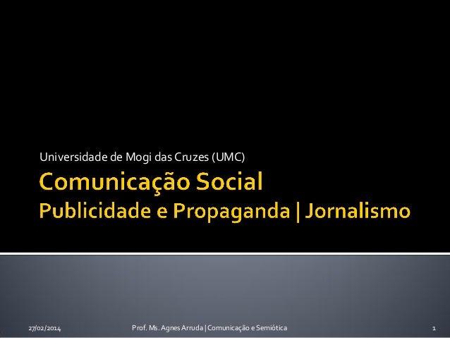 Universidade de Mogi das Cruzes (UMC)  27/02/2014  Prof. Ms. Agnes Arruda | Comunicação e Semiótica  1