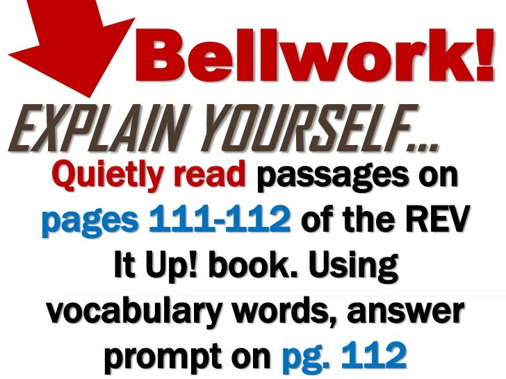 Bellwork!EXPLAIN YOURSELF…  Quietly read passages on pages 111-112 of the REV     It Up! book. Using vocabulary words, ans...