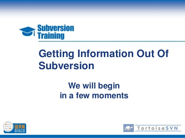 Getting Information Out OfSubversion       We will begin    in a few moments