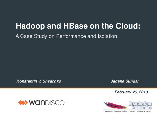 Hadoop and HBase on the Cloud:A Case Study on Performance and Isolation.Konstantin V. Shvachko Jagane SundarFebruary 26, 2...