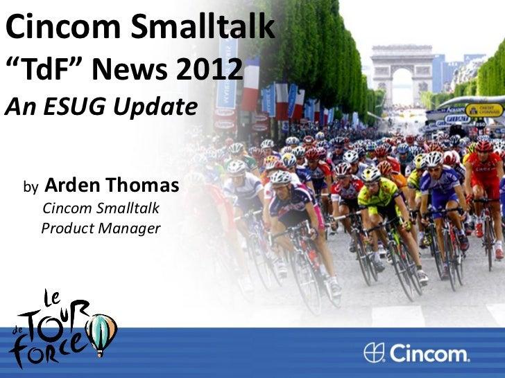 """Cincom Smalltalk""""TdF"""" News 2012An ESUG Update by   Arden Thomas      Cincom Smalltalk      Product Manager"""