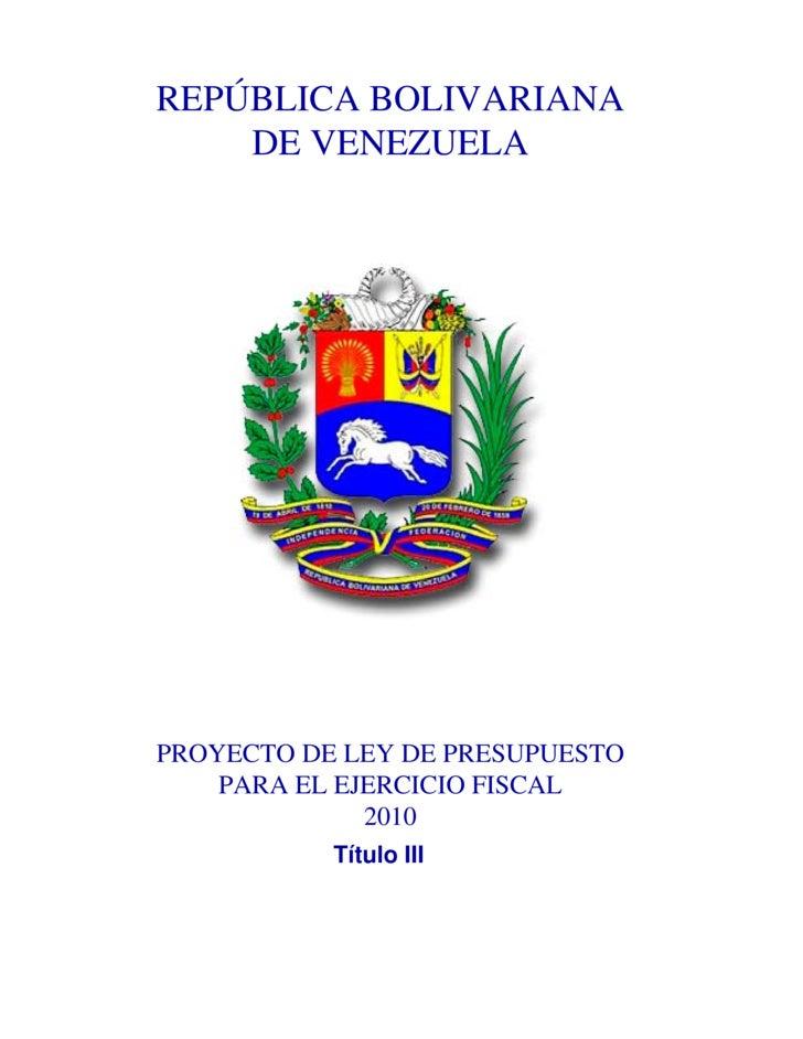 REPÚBLICA BOLIVARIANA     DE VENEZUELA     PROYECTO DE LEY DE PRESUPUESTO     PARA EL EJERCICIO FISCAL               2010 ...