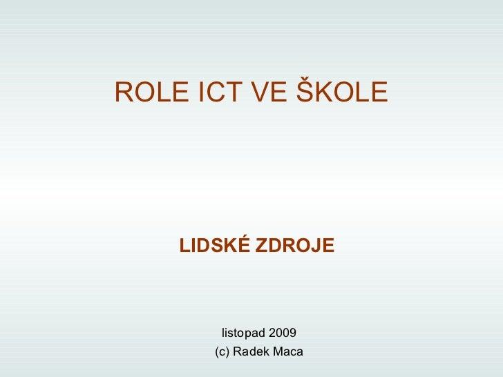 LIDSKÉ ZDROJE listopad 2009 (c) Radek Maca ROLE ICT VE ŠKOLE
