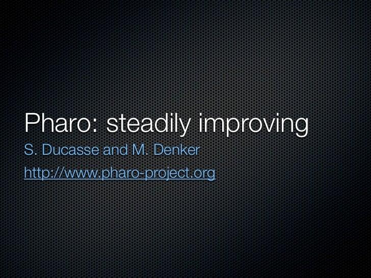 Pharo: steadily improvingS. Ducasse and M. Denkerhttp://www.pharo-project.org