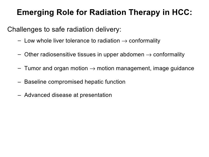 Emerging Role for Radiation Therapy in HCC: <ul><li>C hallenges  to  safe radiation delivery: </li></ul><ul><ul><li>Low wh...